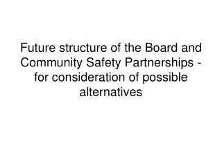 Future structure of the Board and Community Safety Partnerships - for consideration of possible alternatives