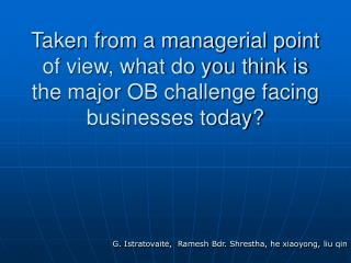 Taken from a managerial point of view, what do you think is the major OB challenge facing businesses today
