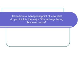 Taken from a managerial point of view,what  do you think is the major OB challenge facing  business today