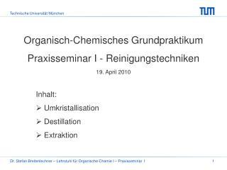 Organisch-Chemisches Grundpraktikum Praxisseminar I - Reinigungstechniken 19. April 2010  Inhalt:  Umkristallisation  De