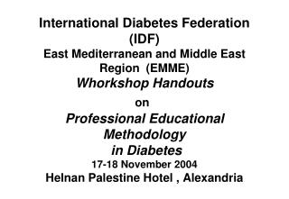 International Diabetes Federation IDF East Mediterranean and Middle East Region  EMME Whorkshop Handouts on  Professiona