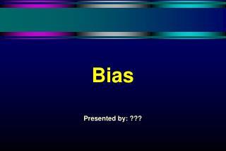 Bias   Presented by: