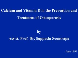 Calcium and Vitamin D in the Prevention and Treatment of Osteoporosis  by Assist. Prof. Dr. Suppasin Soontrapa  June 199