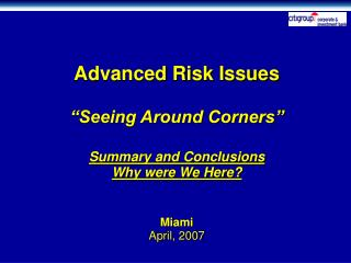 Advanced Risk Issues   Seeing Around Corners   Summary and Conclusions Why were We Here   Miami April, 2007