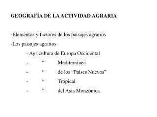 GEOGRAF A DE LA ACTIVIDAD AGRARIA  -Elementos y factores de los paisajes agrarios -Los paisajes agrarios  - Agricultura