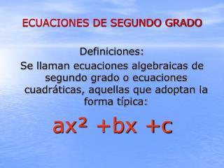 ECUACIONES DE SEGUNDO GRADO  Definiciones: Se llaman ecuaciones algebraicas de segundo grado o ecuaciones cuadr ticas, a