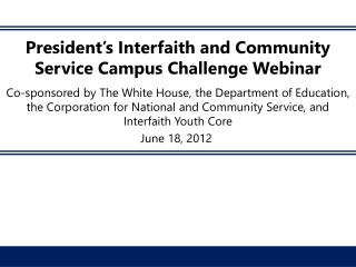 President s Interfaith and Community Service Campus Challenge Webinar  Co-sponsored by The White House, the Department o