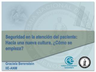 Seguridad en la atenci n del paciente:  Hacia una nueva cultura.  C mo se empieza   Graciela Berenstein IIE-ANM