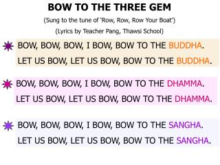 BOW TO THE THREE GEM Sung to the tune of  Row, Row, Row Your Boat   Lyrics by Teacher Pang, Thawsi School