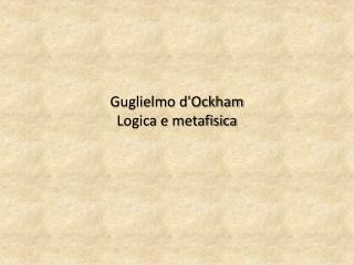 Guglielmo dOckham Logica e metafisica