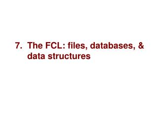 7.  The FCL: files, databases,        data structures