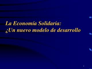 La Econom a Solidaria:  Un nuevo modelo de desarrollo