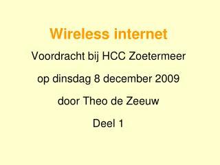 Wireless internet Voordracht bij HCC Zoetermeer op dinsdag 8 december 2009 door Theo de Zeeuw Deel 1