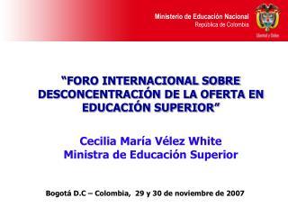 FORO INTERNACIONAL SOBRE DESCONCENTRACI N DE LA OFERTA EN EDUCACI N SUPERIOR   Cecilia Mar a V lez White  Ministra de E