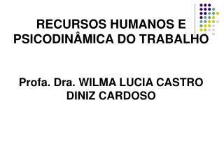 RECURSOS HUMANOS E PSICODIN MICA DO TRABALHO  Profa. Dra. WILMA LUCIA CASTRO DINIZ CARDOSO