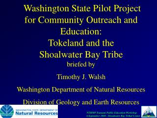 Washington State Pilot Project for Community Outreach and Education:  Tokeland and the  Shoalwater Bay Tribe briefed by