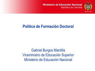 Pol tica de Formaci n Doctoral     Gabriel Burgos Mantilla Viceministro de Educaci n Superior Ministerio de Educaci n Na