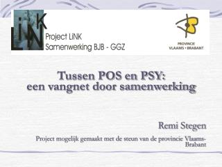 Tussen POS en PSY: een vangnet door samenwerking    Remi Stegen   Project mogelijk gemaakt met de steun van de provincie