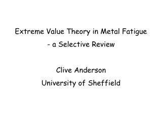 Extreme Value Theory in Metal Fatigue  a Selective Review  Clive Anderson University of Sheffield