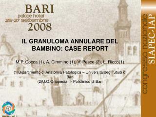 IL GRANULOMA ANNULARE DEL BAMBINO: CASE REPORT  M.P. Cocca 1, A. Cimmino 1, V. Pesce 2, L. Ricco1  1Dipartimento di Anat