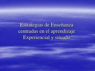 Estrategias de Ense anza centradas en el aprendizaje Experiencial y situado
