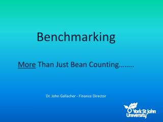 Benchmarking   More Than Just Bean Counting  ..      Dr. John Gallacher - Finance Director