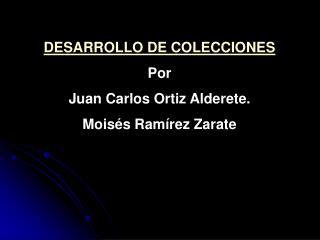 DESARROLLO DE COLECCIONES  Por  Juan Carlos Ortiz Alderete. Mois s Ram rez Zarate