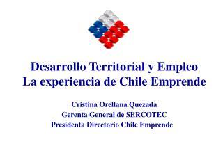 Cristina Orellana Quezada Gerenta General de SERCOTEC            Presidenta Directorio Chile Emprende
