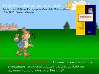 Projeto Educar para a vida  Fonte: Livro: Pr ticas Pedag gicas Vivenciais. Editora Vozes,  RJ - 2010. Soares, Vilmabel.