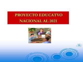 PROYECTO EDUCATVO  NACIONAL AL 2021