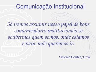 S  iremos assumir nosso papel de bons comunicadores institucionais se soubermos quem somos, onde estamos e para onde que
