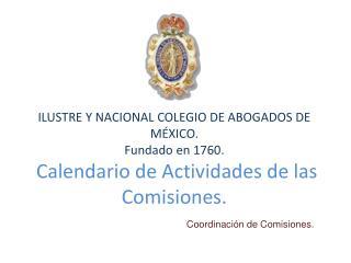 ILUSTRE Y NACIONAL COLEGIO DE ABOGADOS DE M XICO. Fundado en 1760.  Calendario de Actividades de las Comisiones.