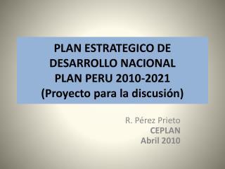 PLAN ESTRATEGICO DE DESARROLLO NACIONAL PLAN PERU 2010-2021  Proyecto para la discusi n