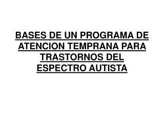 BASES DE UN PROGRAMA DE ATENCION TEMPRANA PARA TRASTORNOS DEL ESPECTRO AUTISTA