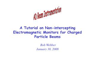 A Tutorial on Non-intercepting Electromagnetic Monitors for Charged Particle Beams   Bob Webber January 30, 2008