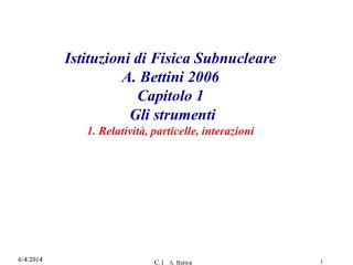 Istituzioni di Fisica Subnucleare A. Bettini 2006 Capitolo 1  Gli strumenti 1. Relativit , particelle, interazioni