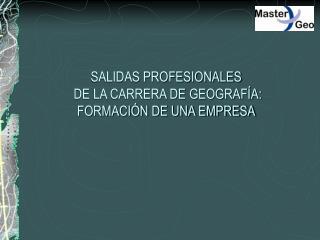 SALIDAS PROFESIONALES  DE LA CARRERA DE GEOGRAF A: FORMACI N DE UNA EMPRESA