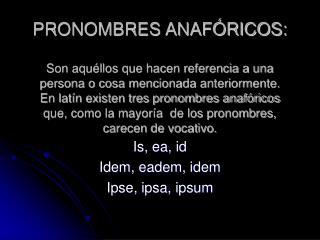 PRONOMBRES ANAF RICOS:  Son aqu llos que hacen referencia a una persona o cosa mencionada anteriormente. En lat n existe