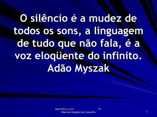 O sil ncio   a mudez de todos os sons, a linguagem de tudo que n o fala,   a voz eloq ente do infinito. Ad o Myszak