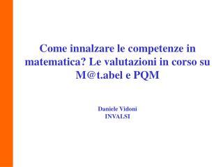 Come innalzare le competenze in matematica Le valutazioni in corso su Mt.abel e PQM   Daniele Vidoni INVALSI