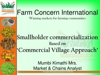 Farm Concern International Winning markets for farming communities   Smallholder commercialization Based on   Commercial