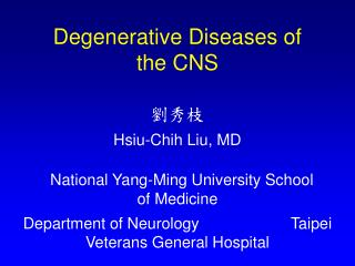 Degenerative Diseases of      the CNS   Hsiu-Chih Liu, MD    National Yang-Ming University School      of Medicine Depar
