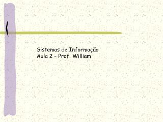 Sistemas de Informa  o  Aula 2   Prof. William