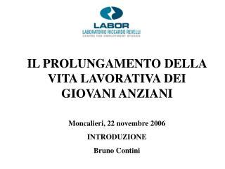 IL PROLUNGAMENTO DELLA VITA LAVORATIVA DEI GIOVANI ANZIANI  Moncalieri, 22 novembre 2006 INTRODUZIONE Bruno Contini