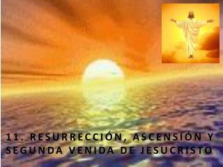 11. RESURRECCI N, ASCENSI N Y SEGUNDA VENIDA DE JESUCRISTO