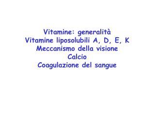 Vitamine: generalit   Vitamine liposolubili A, D, E, K Meccanismo della visione Calcio Coagulazione del sangue