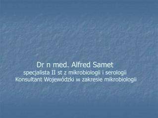 Dr n med. Alfred Samet specjalista II st z mikrobiologii i serologii  Konsultant Wojew dzki w zakresie mikrobiologii