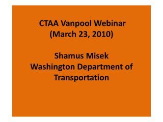 CTAA Vanpool Webinar  March 23, 2010   Shamus Misek Washington Department of Transportation