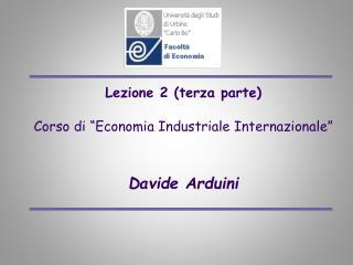 Lezione 2 terza parte  Corso di  Economia Industriale Internazionale    Davide Arduini