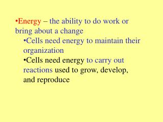 Energy   the ability to do work or bring about a change Cells need energy to maintain their organization Cells need ener